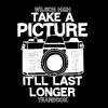 Take a Picture, It'll Last Longer T-Shirt